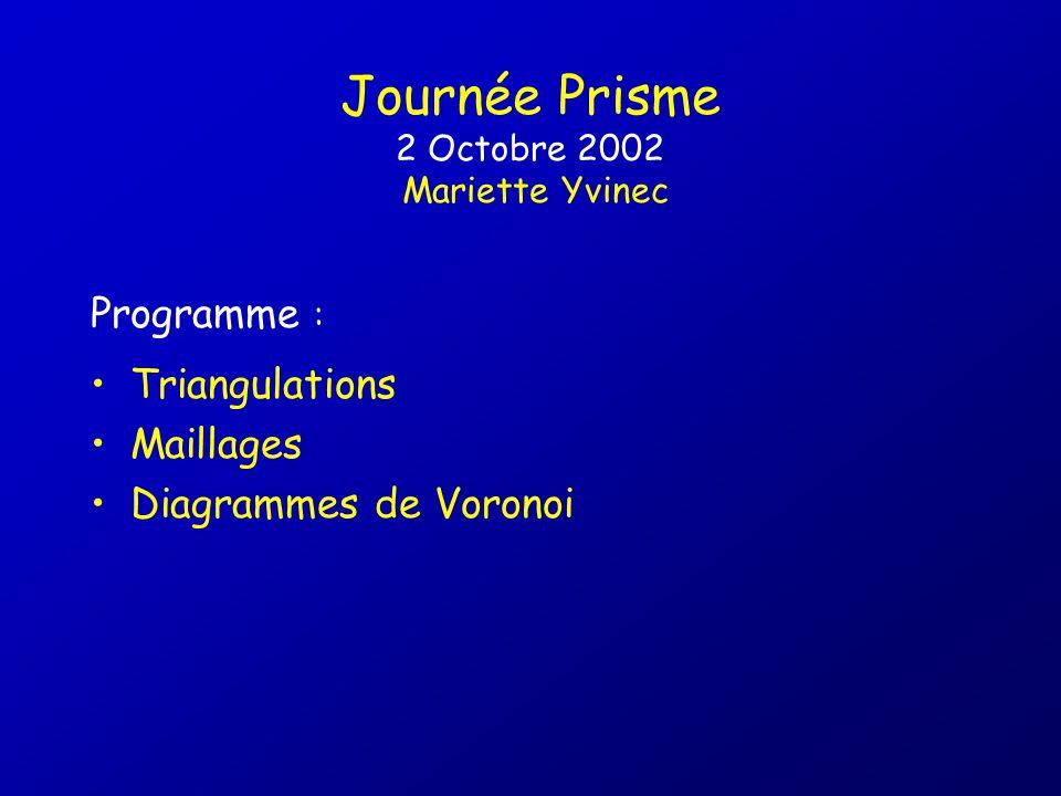 Journée Prisme 2 Octobre 2002 Mariette Yvinec Triangulations Maillages Diagrammes de Voronoi Programme :