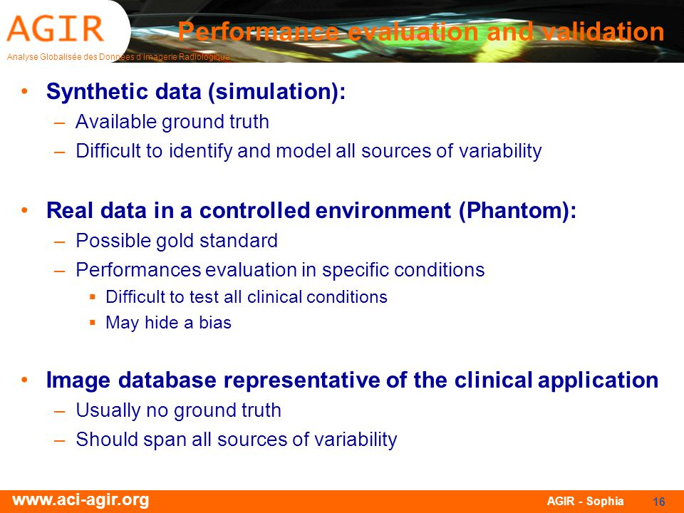 Analyse Globalisée des Données dImagerie Radiologique www.aci-agir.org AGIR - Sophia 16 Performance evaluation and validation Synthetic data (simulation): –Available ground truth –Difficult to identify and model all sources of variability Real data in a controlled environment (Phantom): –Possible gold standard –Performances evaluation in specific conditions Difficult to test all clinical conditions May hide a bias Image database representative of the clinical application –Usually no ground truth –Should span all sources of variability