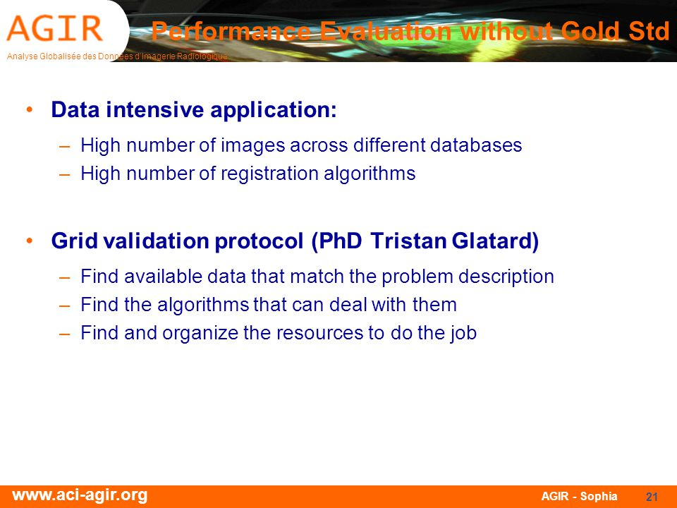Analyse Globalisée des Données dImagerie Radiologique www.aci-agir.org AGIR - Sophia 21 Data intensive application: –High number of images across different databases –High number of registration algorithms Grid validation protocol (PhD Tristan Glatard) –Find available data that match the problem description –Find the algorithms that can deal with them –Find and organize the resources to do the job Performance Evaluation without Gold Std