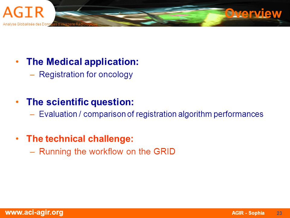Analyse Globalisée des Données dImagerie Radiologique www.aci-agir.org AGIR - Sophia 23 Overview The Medical application: –Registration for oncology T