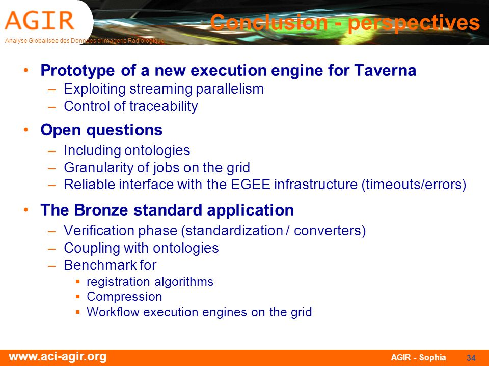 Analyse Globalisée des Données dImagerie Radiologique www.aci-agir.org AGIR - Sophia 34 Conclusion - perspectives Prototype of a new execution engine for Taverna –Exploiting streaming parallelism –Control of traceability Open questions –Including ontologies –Granularity of jobs on the grid –Reliable interface with the EGEE infrastructure (timeouts/errors) The Bronze standard application –Verification phase (standardization / converters) –Coupling with ontologies –Benchmark for registration algorithms Compression Workflow execution engines on the grid