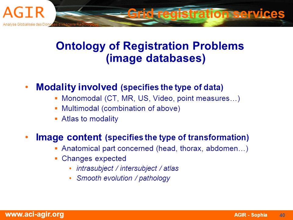 Analyse Globalisée des Données dImagerie Radiologique www.aci-agir.org AGIR - Sophia 40 Ontology of Registration Problems (image databases) Modality involved (specifies the type of data) Monomodal (CT, MR, US, Video, point measures…) Multimodal (combination of above) Atlas to modality Image content (specifies the type of transformation) Anatomical part concerned (head, thorax, abdomen…) Changes expected intrasubject / intersubject / atlas Smooth evolution / pathology Grid registration services