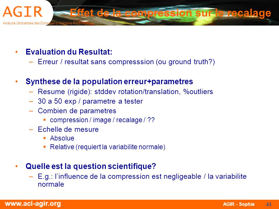 Analyse Globalisée des Données dImagerie Radiologique www.aci-agir.org AGIR - Sophia 43 Effet de la compression sur le recalage Evaluation du Resultat: –Erreur / resultat sans compresssion (ou ground truth?) Synthese de la population erreur+parametres –Resume (rigide): stddev rotation/translation, %outliers –30 a 50 exp / parametre a tester –Combien de parametres compression / image / recalage / ?.
