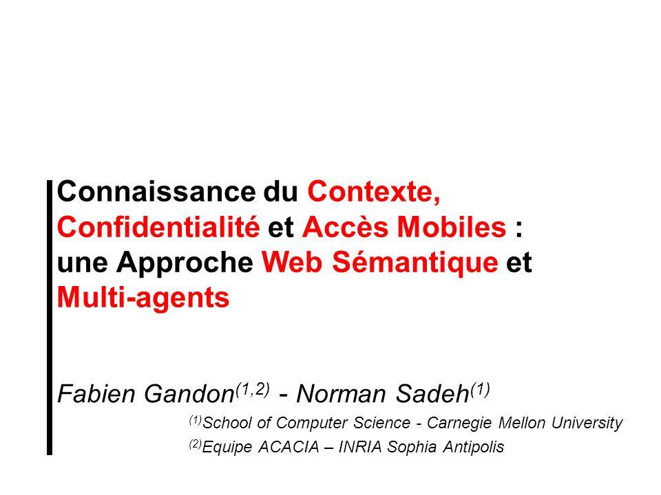 Connaissance du Contexte, Confidentialité et Accès Mobiles : une Approche Web Sémantique et Multi-agents Fabien Gandon (1,2) - Norman Sadeh (1) (1) Sc