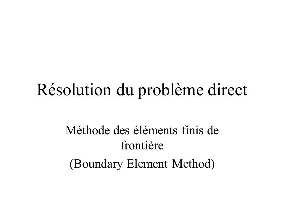 Résolution du problème direct Méthode des éléments finis de frontière (Boundary Element Method)