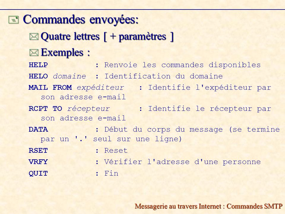 Messagerie au travers Internet : Commandes SMTP Commandes envoyées: Commandes envoyées: Quatre lettres [ + paramètres ] Quatre lettres [ + paramètres ] Exemples : Exemples : HELP: Renvoie les commandes disponibles HELO domaine: Identification du domaine MAIL FROM expéditeur : Identifie l expéditeur par son adresse e-mail RCPT TO récepteur: Identifie le récepteur par son adresse e-mail DATA: Début du corps du message (se termine par un . seul sur une ligne) RSET: Reset VRFY: Vérifier l adresse d une personne QUIT: Fin