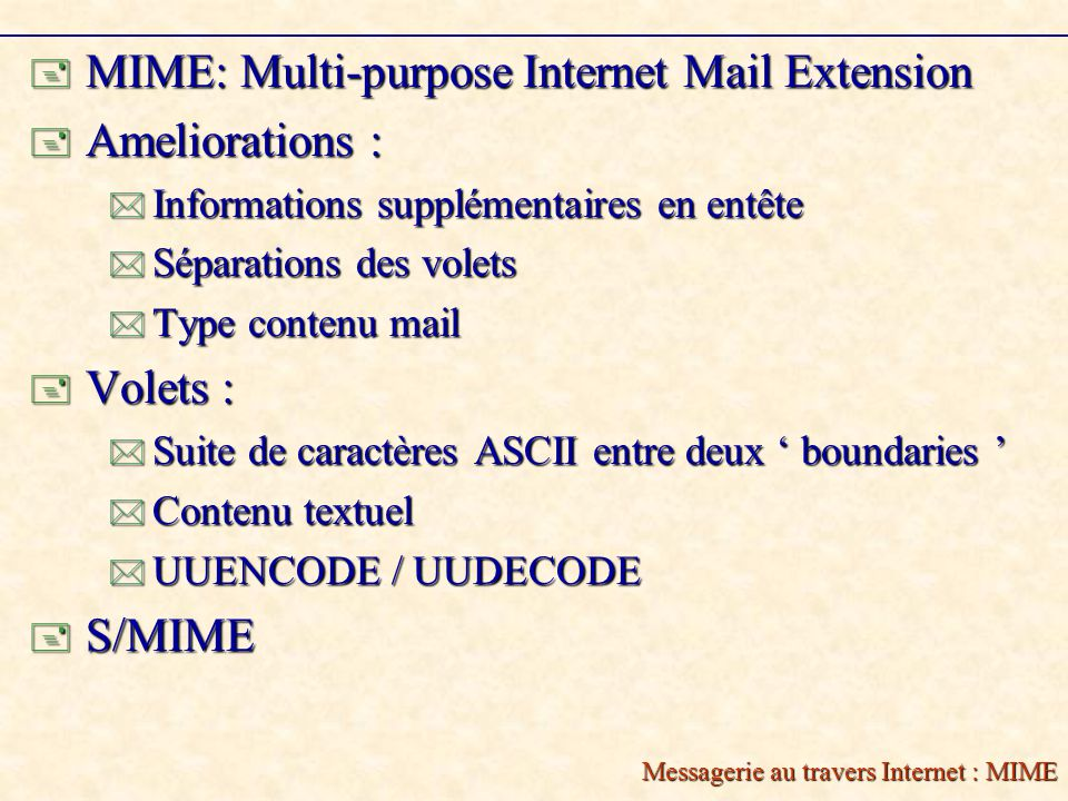 Messagerie au travers Internet : MIME MIME: Multi-purpose Internet Mail Extension MIME: Multi-purpose Internet Mail Extension Ameliorations : Ameliorations : Informations supplémentaires en entête Informations supplémentaires en entête Séparations des volets Séparations des volets Type contenu mail Type contenu mail Volets : Volets : Suite de caractères ASCII entre deux boundaries Suite de caractères ASCII entre deux boundaries Contenu textuel Contenu textuel UUENCODE / UUDECODE UUENCODE / UUDECODE S/MIME S/MIME