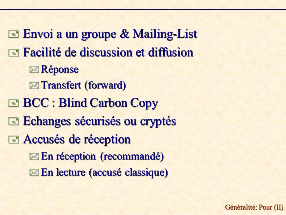Généralité: Pour (II) Envoi a un groupe & Mailing-List Envoi a un groupe & Mailing-List Facilité de discussion et diffusion Facilité de discussion et diffusion Réponse Réponse Transfert (forward) Transfert (forward) BCC : Blind Carbon Copy BCC : Blind Carbon Copy Echanges sécurisés ou cryptés Echanges sécurisés ou cryptés Accusés de réception Accusés de réception En réception (recommandé) En réception (recommandé) En lecture (accusé classique) En lecture (accusé classique)