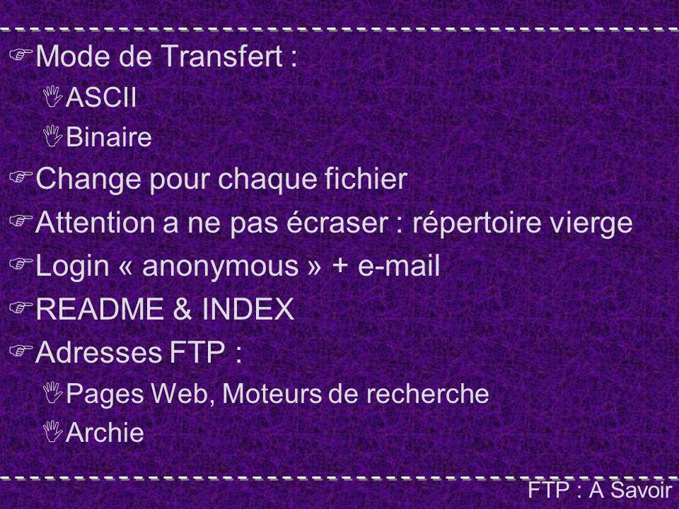 FTP : A Savoir Mode de Transfert : ASCII Binaire Change pour chaque fichier Attention a ne pas écraser : répertoire vierge Login « anonymous » + e-mail README & INDEX Adresses FTP : Pages Web, Moteurs de recherche Archie