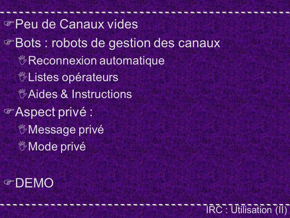 IRC : Utilisation (II) Peu de Canaux vides Bots : robots de gestion des canaux Reconnexion automatique Listes opérateurs Aides & Instructions Aspect privé : Message privé Mode privé DEMO