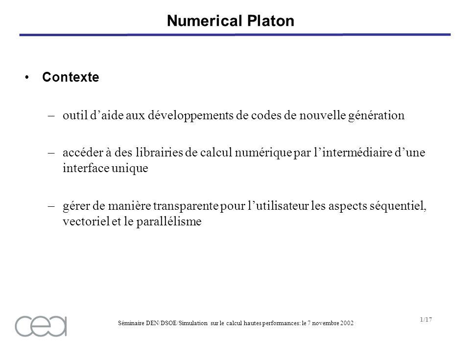 Séminaire DEN/DSOE/Simulation sur le calcul hautes performances: le 7 novembre 2002 2/17 Numerical Platon Objectifs –une seule interface standardisée disponible dans différents langages (C, C++, Fortran77, Ocaml, python) –utiliser la meilleure bibliothèque disponible –se limiter aux vecteurs et matrices à deux dimensions –être évolutive –supporter le parallélisme (données et traitements), mais optimal sur les machines scalaires et vectorielles –gestion du parallélisme automatique en fonction de la machine et de la taille des données, ou imposée par lutilisateur –offrir des primitives de lecture/écriture sur fichier tout en masquant la problèmatique des accès parallèles