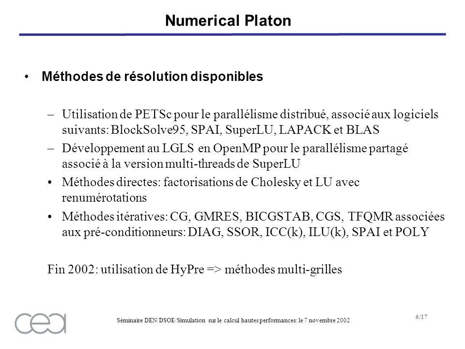 Séminaire DEN/DSOE/Simulation sur le calcul hautes performances: le 7 novembre 2002 6/17 Numerical Platon Méthodes de résolution disponibles –Utilisation de PETSc pour le parallélisme distribué, associé aux logiciels suivants: BlockSolve95, SPAI, SuperLU, LAPACK et BLAS –Développement au LGLS en OpenMP pour le parallélisme partagé associé à la version multi-threads de SuperLU Méthodes directes: factorisations de Cholesky et LU avec renumérotations Méthodes itératives: CG, GMRES, BICGSTAB, CGS, TFQMR associées aux pré-conditionneurs: DIAG, SSOR, ICC(k), ILU(k), SPAI et POLY Fin 2002: utilisation de HyPre => méthodes multi-grilles