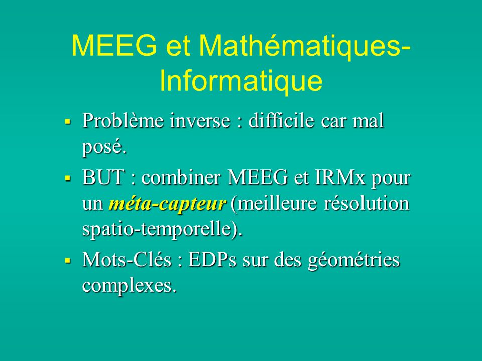 MEEG et Mathématiques- Informatique Problème inverse : difficile car mal posé. Problème inverse : difficile car mal posé. BUT : combiner MEEG et IRMx