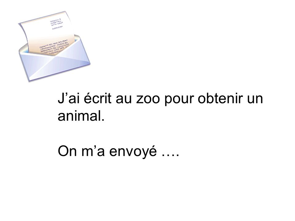 Jai écrit au zoo pour obtenir un animal. On ma envoyé ….