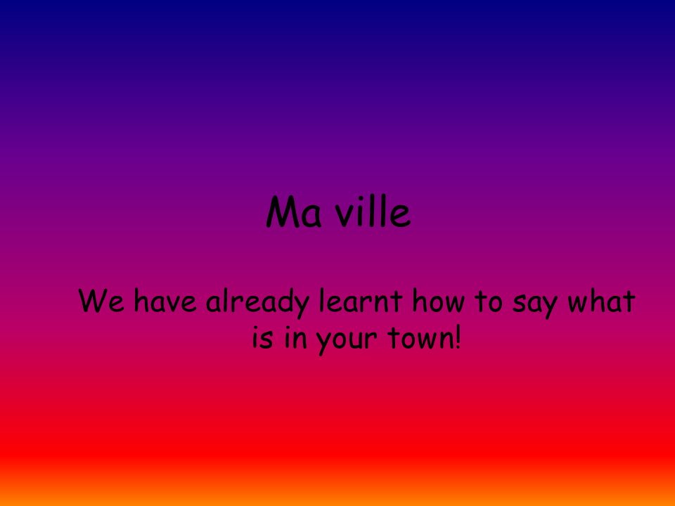 Ma ville We have already learnt how to say what is in your town!