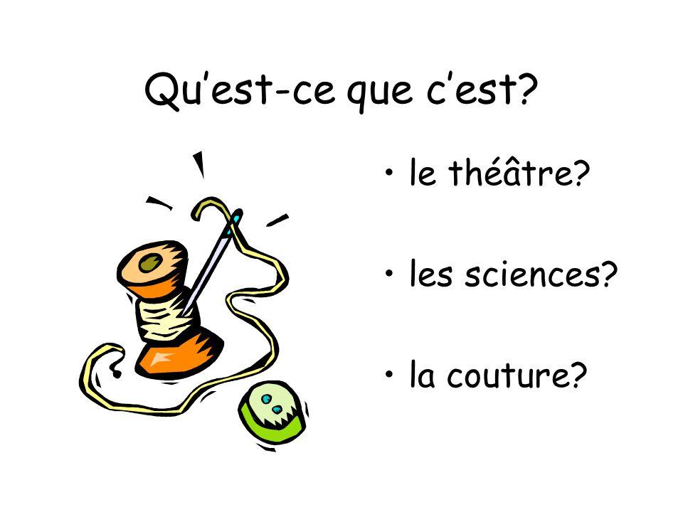 Quest-ce que cest? le théâtre? les sciences? la couture?