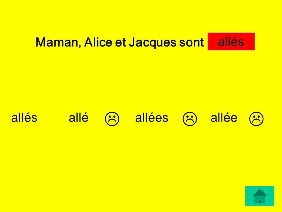 Maman, Alice et Jacques sont … allésalléesallée allés allé