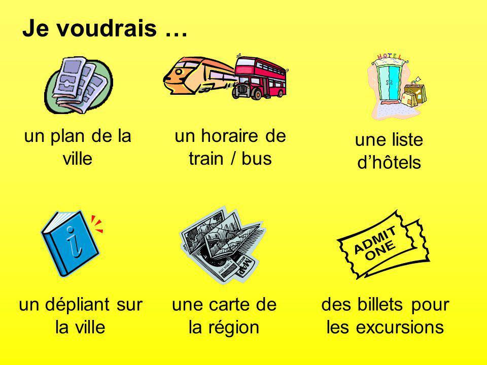 Je voudrais … un plan de la ville un horaire de train / bus une liste dhôtels un dépliant sur la ville une carte de la région des billets pour les excursions