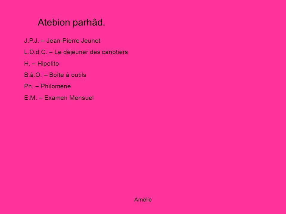 Amélie Atebion parhâd. J.P.J. – Jean-Pierre Jeunet L.D.d.C. – Le déjeuner des canotiers H. – Hipolito B.à.O. – Boîte à outils Ph. – Philomène E.M. – E