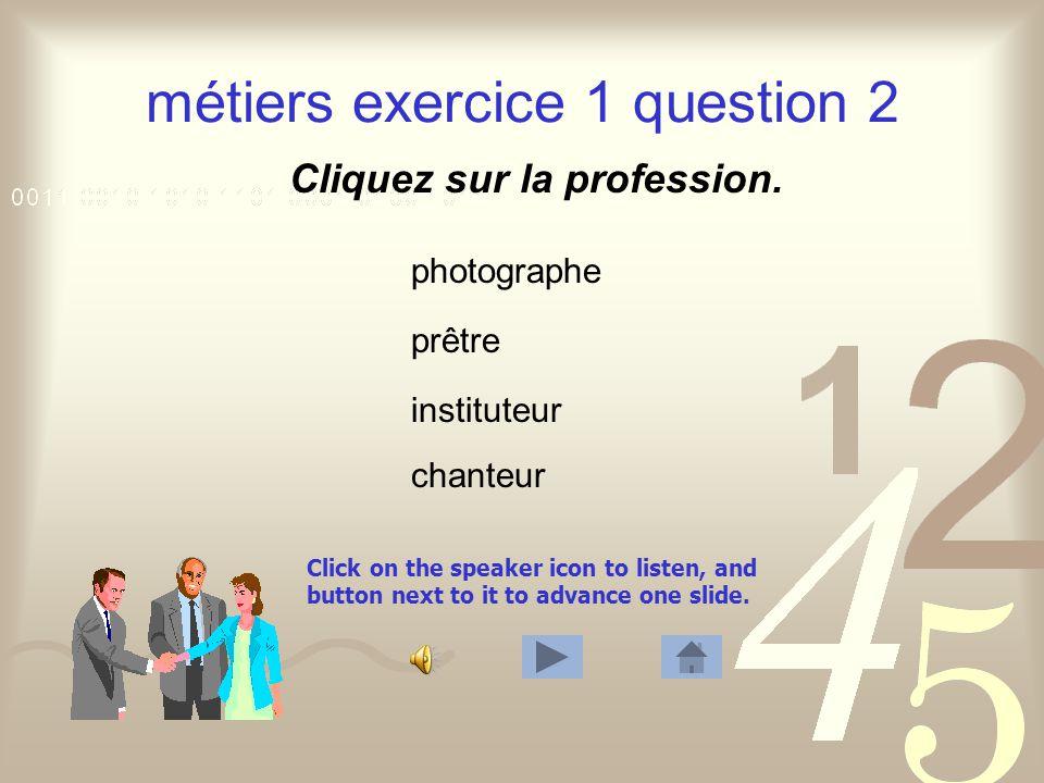 Click on the speaker icon to listen, and button next to it to advance one slide. métiers exercice 1 question 1 Cliquez sur la profession. médecin info