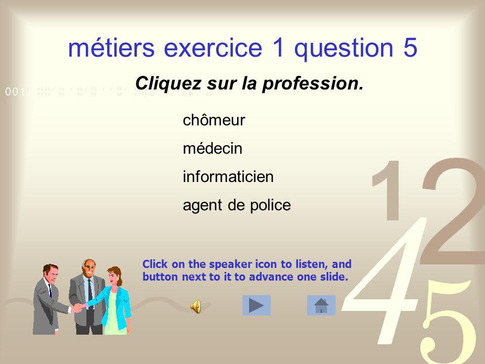 Click on the speaker icon to listen, and button next to it to advance one slide. métiers exercice 1 question 4 Cliquez sur la profession. homme politi