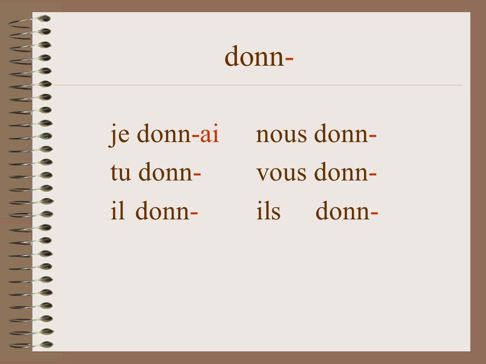 donn- je donn-ainous donn- tu donn- vous donn- il donn- ils donn-