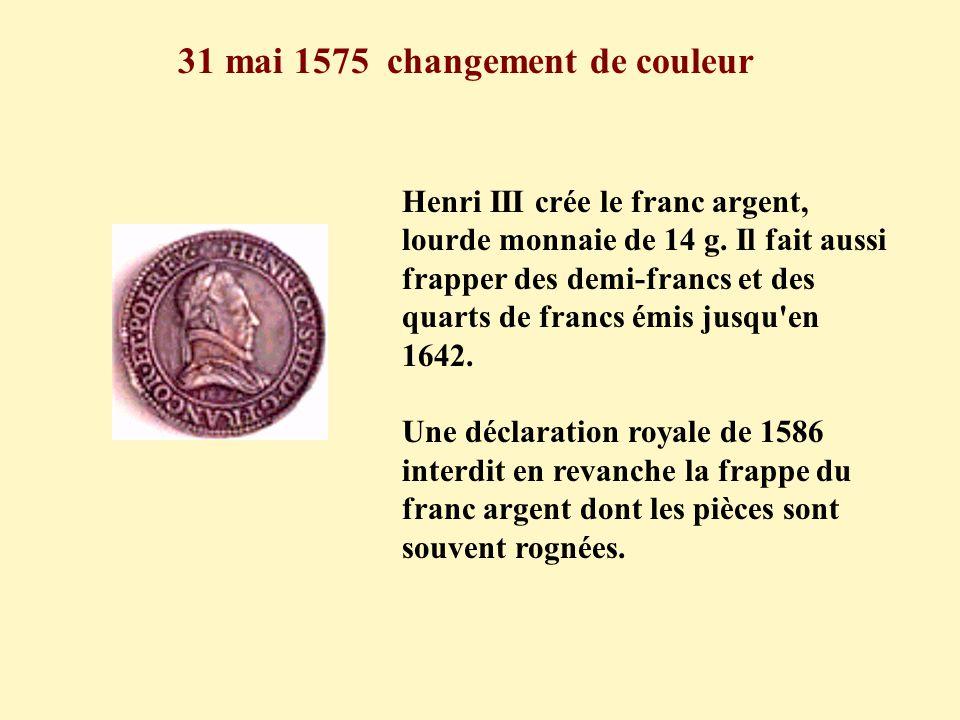 31 mai 1575 changement de couleur Henri III crée le franc argent, lourde monnaie de 14 g. Il fait aussi frapper des demi-francs et des quarts de franc