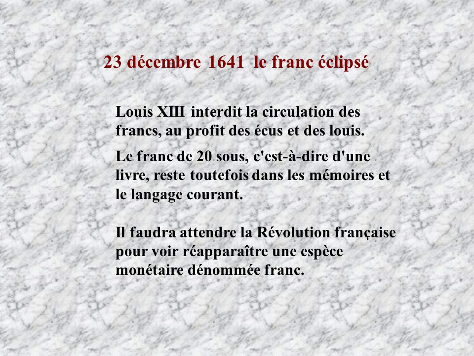23 décembre 1641 le franc éclipsé Louis XIII interdit la circulation des francs, au profit des écus et des louis. Le franc de 20 sous, c'est-à-dire d'