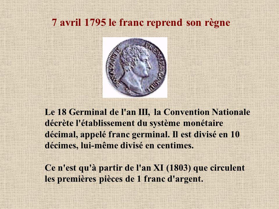 7 avril 1795 le franc reprend son règne Le 18 Germinal de l an III, la Convention Nationale décrète l établissement du système monétaire décimal, appelé franc germinal.