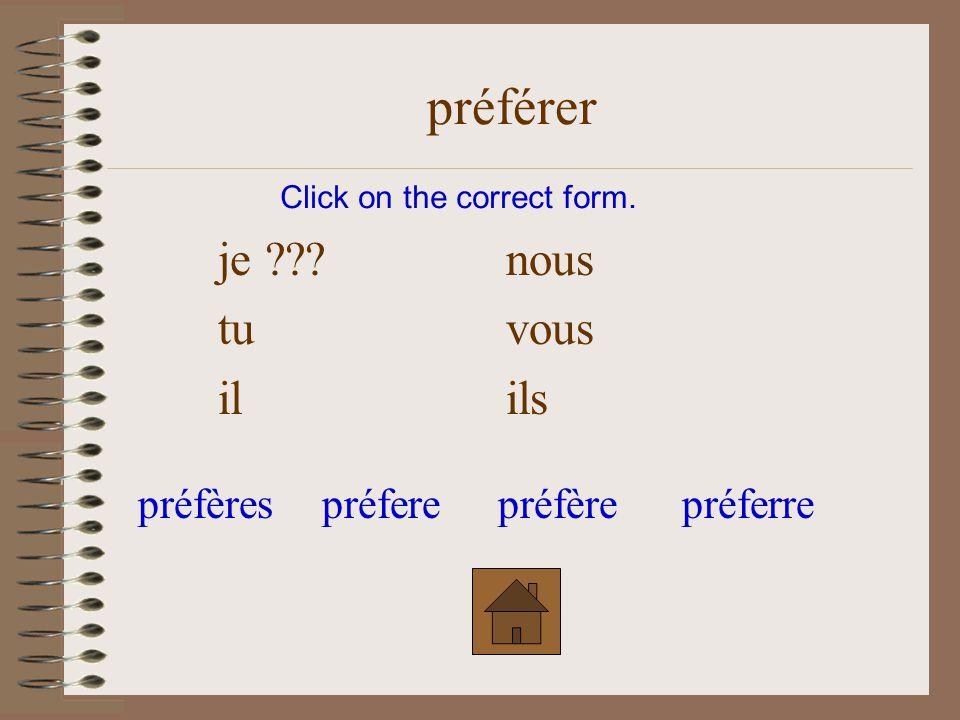 je ???nous tuvous ilils Click on the correct form. préférer préfèrespréferepréfèrepréferre
