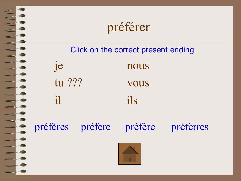 je nous tu ??? vous ilils Click on the correct present ending. préférer préfèrespréferepréfèrepréferres