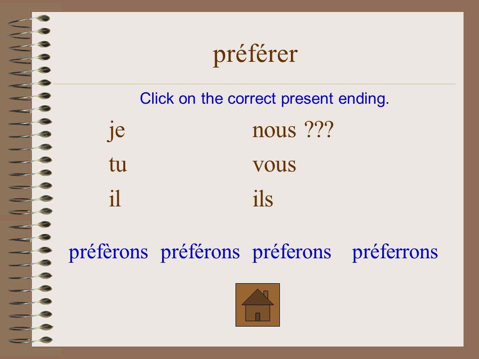 je nous ??? tu vous il ils Click on the correct present ending. préférer préfèronspréferonspréféronspréferrons