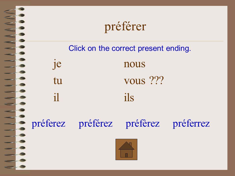 je nous tu vous ??? il ils Click on the correct present ending. préférer préfèrezpréferezpréférezpréferrez