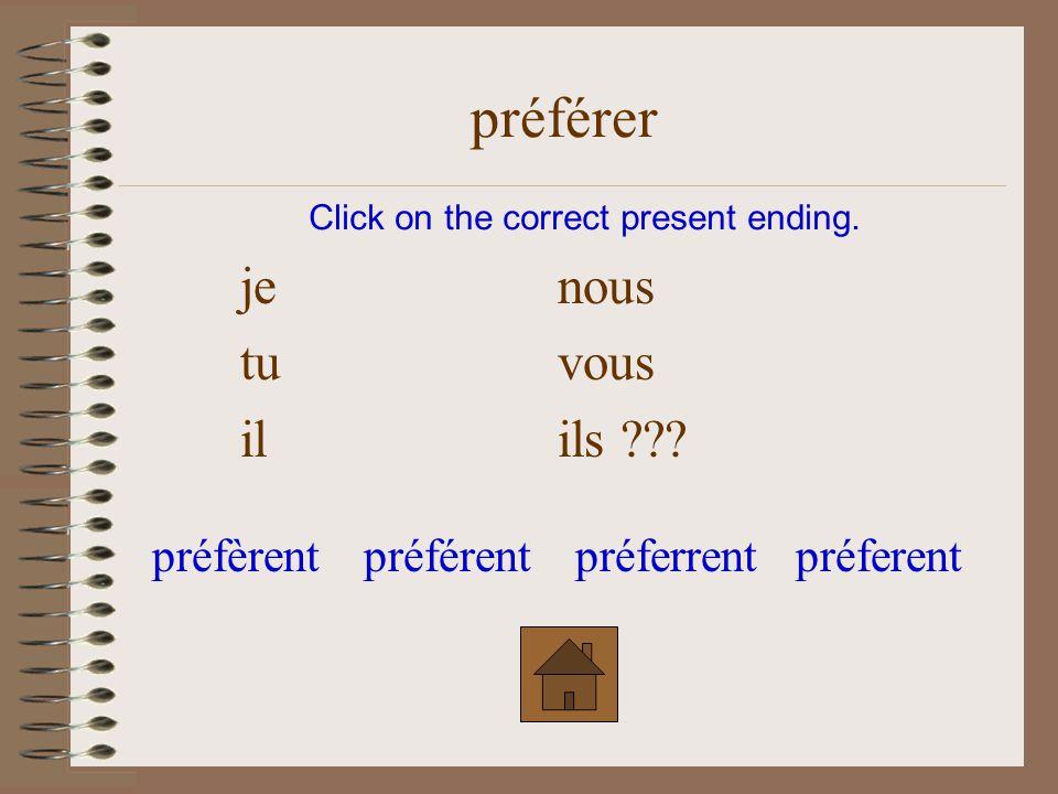 je nous tu vous il ils ??? Click on the correct present ending. préférer préfèrentpréferentpréférentpréferrent