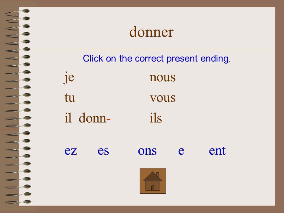 je nous tu donn- vous ilils Click on the correct present ending. donner ezesonseent