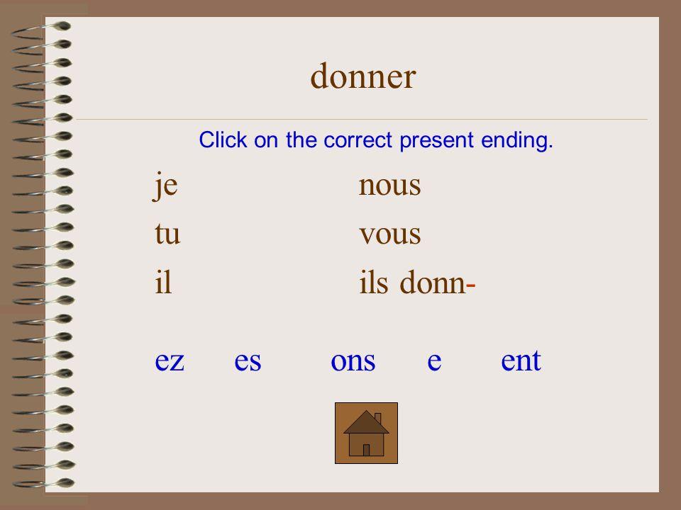 je nous tu vous il ils donn- Click on the correct present ending. donner entezesonse