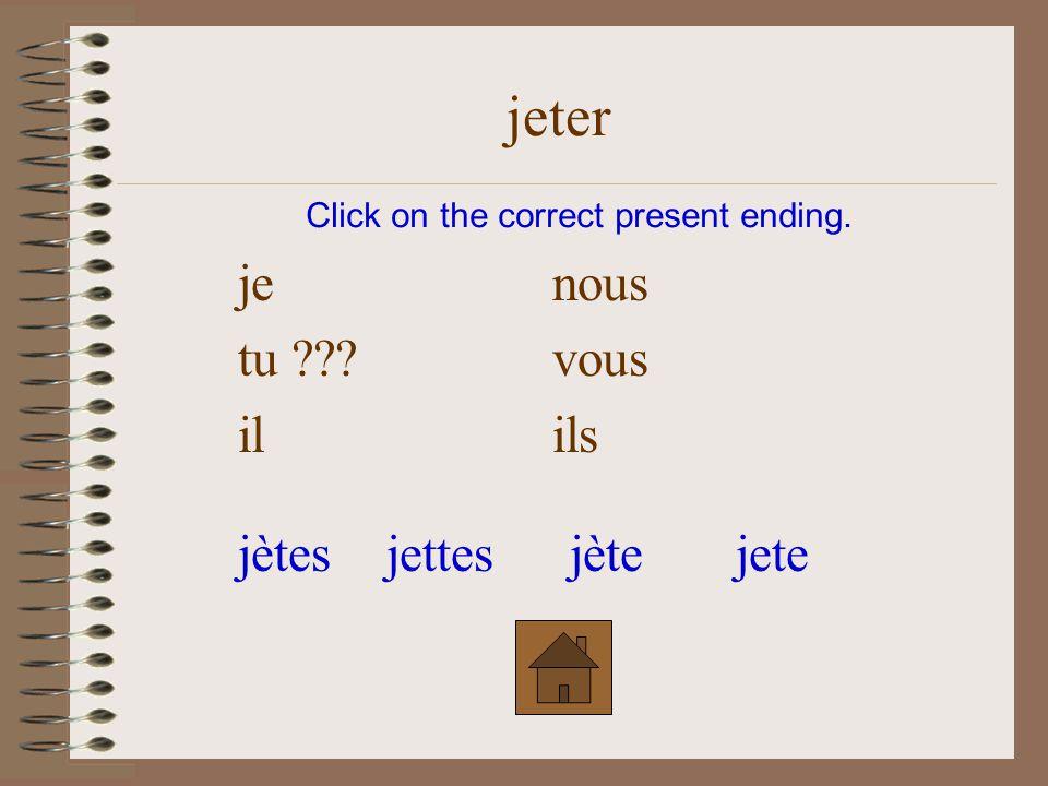 je ???nous tuvous ilils Click on the correct form. jeter jètesjetejètejette