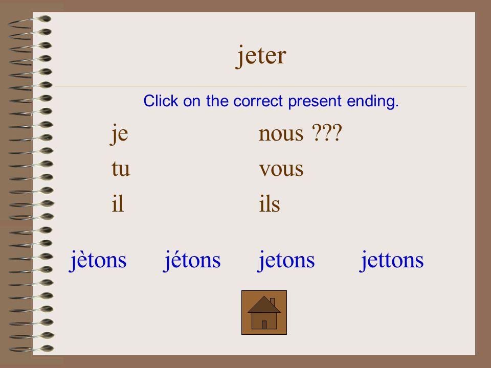je nous tu vous il ??? ils Click on the correct present ending. jeter jètesjettejètejettes