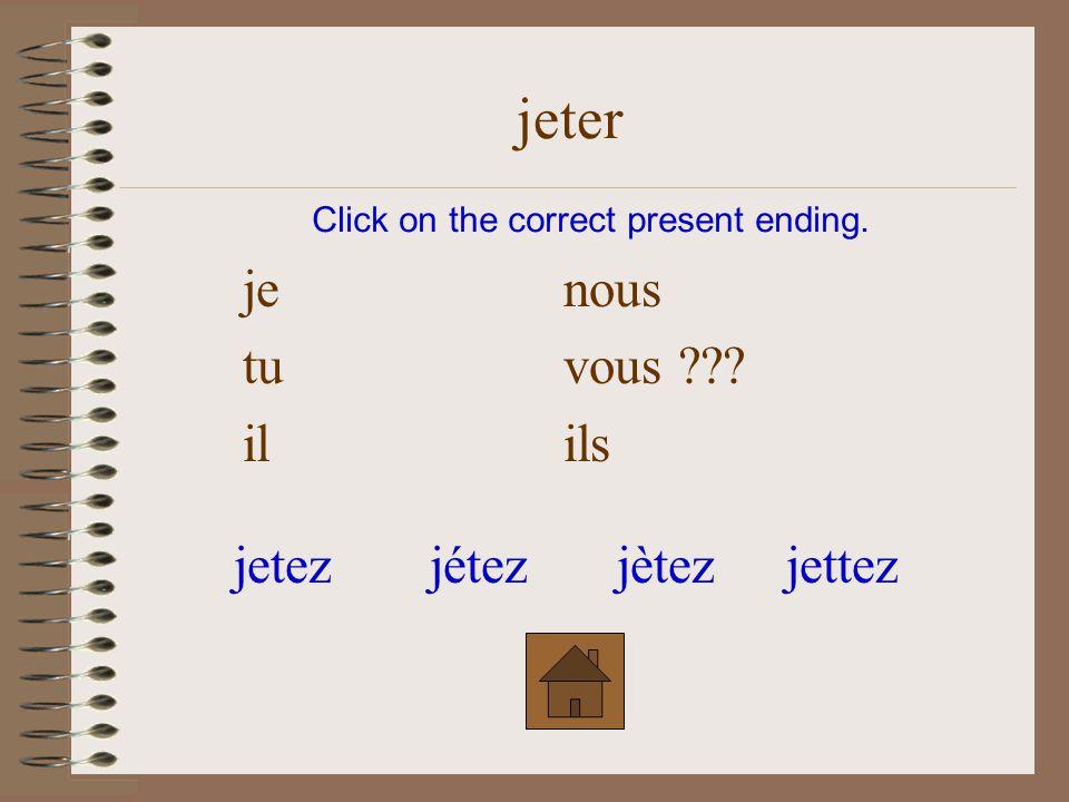 je nous tu vous ??? il ils Click on the correct present ending. jeter jètezjetezjétezjettez