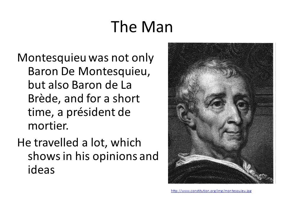 The Man Montesquieu was not only Baron De Montesquieu, but also Baron de La Brède, and for a short time, a président de mortier. He travelled a lot, w