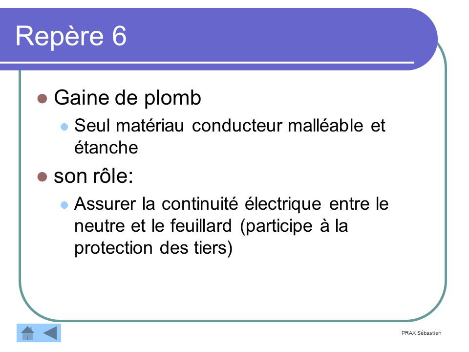 Repère 6 Gaine de plomb Seul matériau conducteur malléable et étanche son rôle: Assurer la continuité électrique entre le neutre et le feuillard (participe à la protection des tiers) PRAX Sébastien