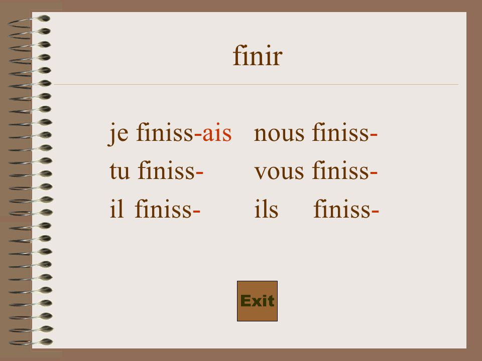 finiss- je finiss-nous finiss- tu finiss- vous finiss- il finiss- ils finiss- Exit