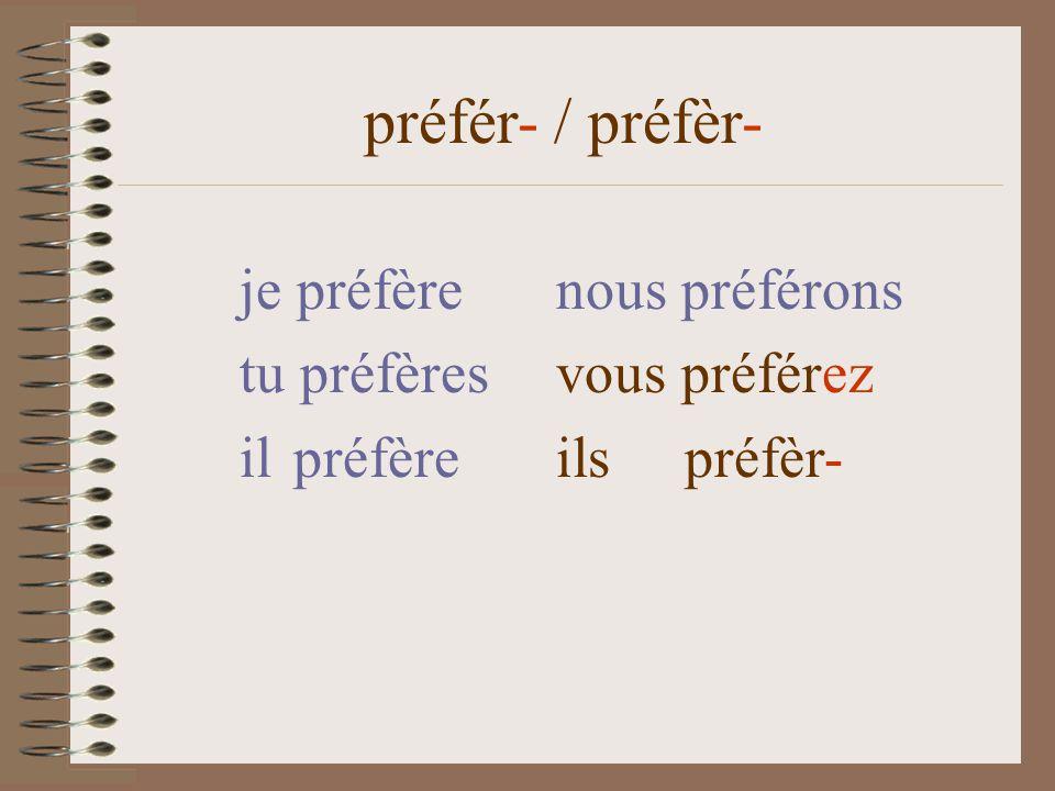 je préfèrenous préférons tu préfères vous préfér-ez il préfère ils préfèr- préfér- / préfèr-