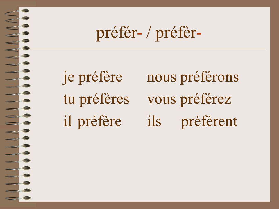 je préfèrenous préférons tu préfères vous préférez il préfère ils préfèrent préfér- / préfèr-