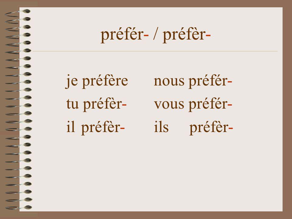 je préfèrenous préfér- tu préfèr- vous préfér- il préfèr- ils préfèr- préfér- / préfèr-