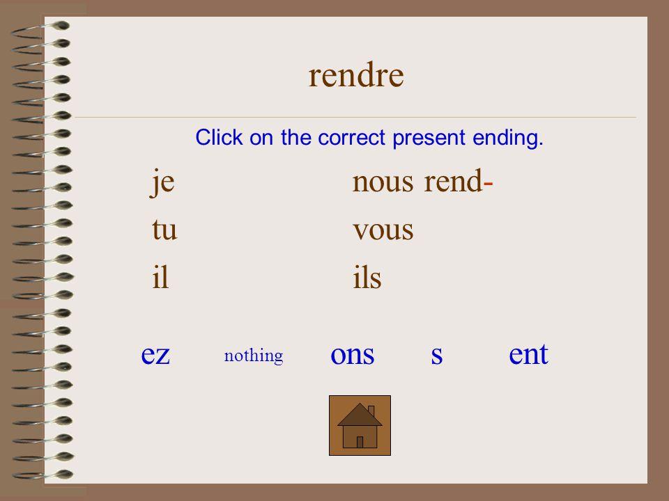 je nous tu vous il rend- ils Click on the correct present ending. rendre ezsonsent nothing