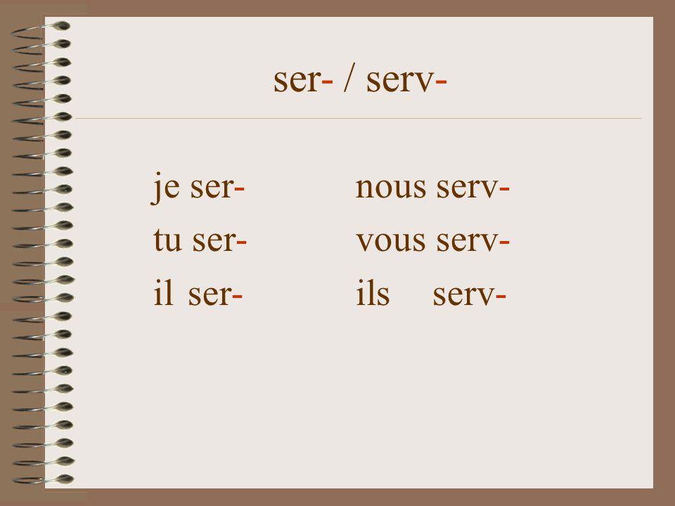 ser- / serv- je sersnous serv-ons tu sers vous serv- il sert ils serv-