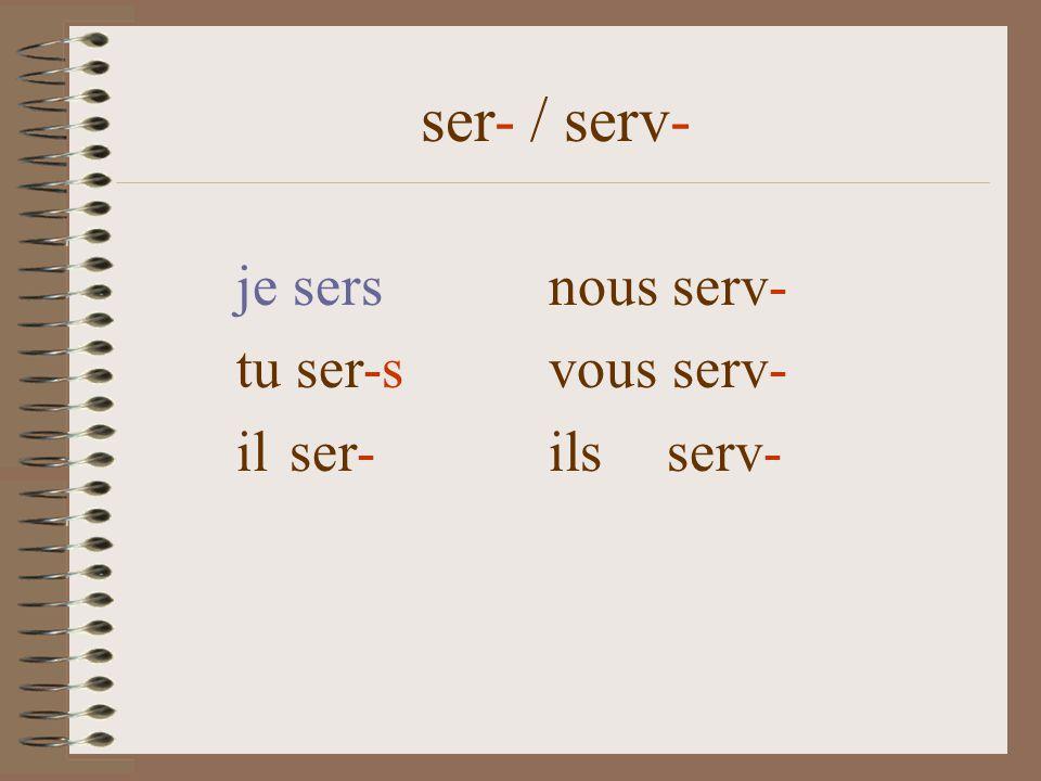 ser- / serv- je sersnous serv- tu ser-s vous serv- il ser- ils serv-