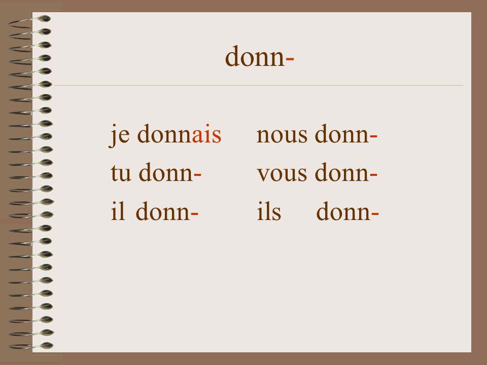 donn- je donn-aisnous donn- tu donn- vous donn- il donn- ils donn-