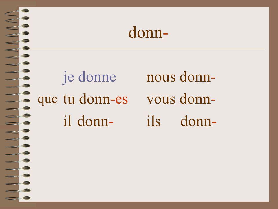 donn- je donnenous donn- tu donn-es vous donn- il donn- ils donn- que